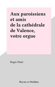 Roger Pinet - Aux paroissiens et amis de la cathédrale de Valence, votre orgue.