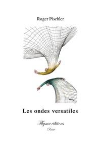 Roger Pischler - Les ondes versatiles.