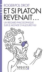 Roger-Pol Droit - Et si Platon revenait... - Un regard philosophique sur le monde d'aujourd'hui.