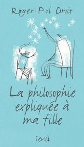 Roger-Pol Droit - La philosophie expliquée à ma fille.
