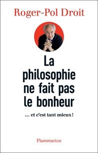 Roger-Pol Droit - La philosophie ne fait pas le bonheur - ... et c'est tant mieux !.