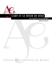 Roger Pouivet - L'art et le désir de Dieu - Une enquête philosophique.