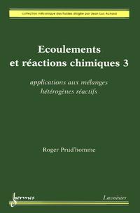 Ecoulements et réactions chimiques- Volume 3, Applications aux mélanges hétérogènes réactifs - Roger Prud'homme |