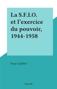 Roger Quilliot - La S.F.I.O. et l'exercice du pouvoir, 1944-1958.