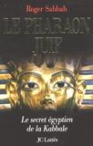 Roger Sabbah - Le pharaon juif - Le secret égyptien de la Kabbale.