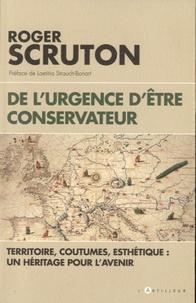 Roger Scruton - De l'urgence d'être conservateur - Territoire, coutumes, esthétique, un héritage pour l'avenir.