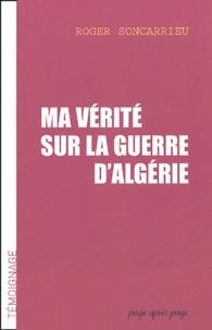 Roger Soncarrieu - Ma vérité sur la guerre d'Algérie.