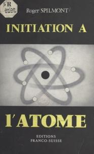 Roger Spilmont - Initiation à l'atome.