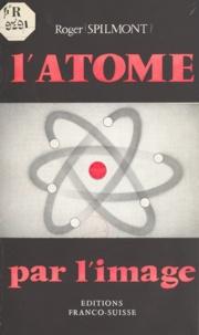 Roger Spilmont - L'atome par l'image.