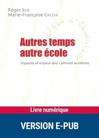 Roger Sue et Marie-Françoise Caccia - Autres temps, autre école - Impact et enjeux des rythmes scolaires.