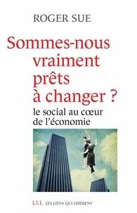 Roger Sue - Sommes-nous vraiment prêts à changer ? - Le social au coeur de l'économie.
