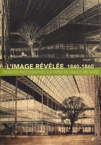 Roger Taylor et Dominique de Font-Réaulx - L'image révélée - Premières photographies sur papier en Grande-Bretagne (1840-1860).