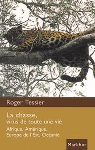 Roger Tessier - La chasse, virus de toute une vie - Afrique, Amérique, Europe de l'Est, Océanie.