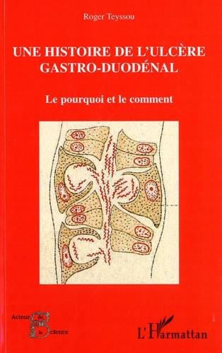 Roger Teyssou - Histoire de l'ulcère gastro-duodénal - Le pourquoi et le comment.