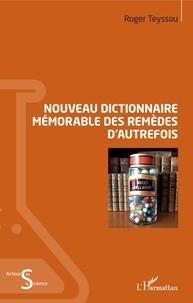 Roger Teyssou - Nouveau dictionnaire mémorable des remèdes d'autrefois.