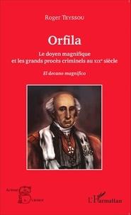 Roger Teyssou - Orfila - Le doyen magnifique et les grands procès criminels au XIXe siècle.