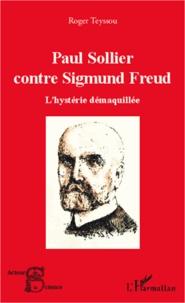 Roger Teyssou - Paul Sollier contre Sigmund Freud - L'hystérie démaquillée.