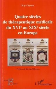 Roger Teyssou - Quatre siècles de thérapeutique médicale du XVIe au XIXe siècle en Europe.