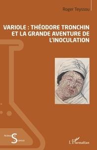 Roger Teyssou - Variole : Théodore Tronchin et la grande aventure de l'inoculation.