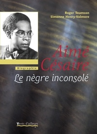 Roger Toumson et Simonne Henry-Valmore - Aimé Césaire - Le nègre inconsolé.