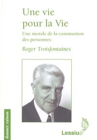 Roger Troisfontaines - Une vie pour la Vie - Une morale de la communion des personnes.