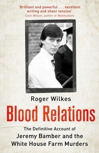 Roger Wilkes - Blood Relations - The Definitive Account of Jeremy Bamber and the White House Farm Murders.
