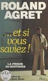 Roland Agret et Jean-Denis Bredin - Et si vous saviez ! - La prison au quotidien.