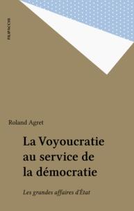 Roland Agret - La voyoucratie au service de la démocratie - Les grandes affaires d'État.
