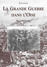 Roland André - La Grande Guerre dans l'Oise.