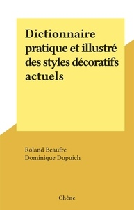 Roland Beaufre et Dominique Dupuich - Dictionnaire pratique et illustré des styles décoratifs actuels.