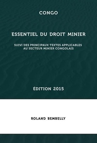 Roland Bembelly - Congo : essentiel du droit minier - Suivi des principaux textes applicables au secteur minier congolais.