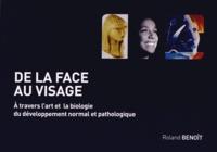 Roland Benoît - De la face au visage - A travers l'art et la biologie du développement normal et pathologique.