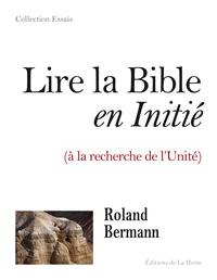Roland Bermann - Lire la Bible en initié - A la recherche de l'Unité.