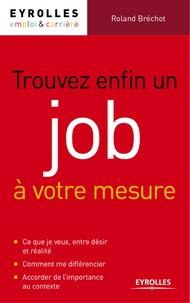 Roland Bréchot - Trouver enfin un job à votre mesure - Comment multiplier les réponses positives à vos candidatures.