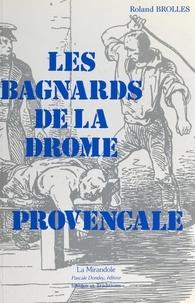 Roland Brolles et  Collectif - Les bagnards de la Drôme Provençale - Sur la trace des forçats, de leur village natal à l'enfer des bagnes du XIXe siècle.