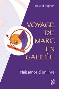 Roland Bugnon - Voyage de Marc en Galilée - Récit imaginaire et romancé de la naissance d'un livre.