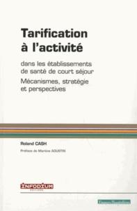 Roland Cash - Tarification à l'activité dans les établissements de santé de court séjour - Mécanismes, stratégie et perspectives.