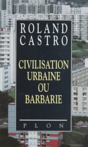 Roland Castro - Civilisation urbaine ou barbarie.