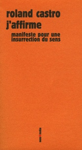 Roland Castro - J'affirme - Manifeste pour une insurrection du sens.