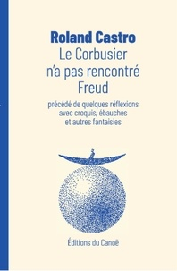 Roland Castro - Le Corbusier n'a pas rencontré Freud - Précédé de quelques réflexions avec croquis, ébauches et autres fantaisies.