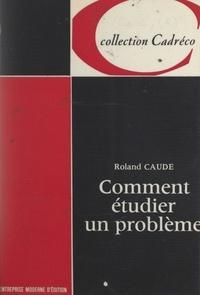 Roland Caude - Comment étudier un problème.