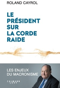 Roland Cayrol - Le président sur la corde raide - Les enjeux du macronisme.