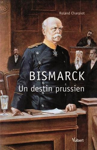 Roland Charpiot - Bismarck - Un destin prussien.