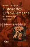 Roland Charpiot - Histoire des juifs d'Allemagne du Moyen Age à nos jours.