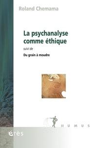 Roland Chemama - La psychanalyse comme éthique - Suivi de Du grain à moudre.