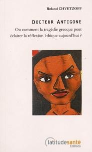 Roland Chvetzoff - Docteur Antigone - Ou comment la tragédie grecque peut éclairer la réflexion éthique aujourd'hui ?.