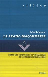La Franc-maçonnerie- Entre les chantiers de l'humanisme et les mythes nourriciers - Roland Clément |