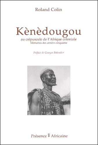 Roland Colin - Kènèdougou - Au crépuscule de l'Afrique coloniale : mémoires des années cinquante.
