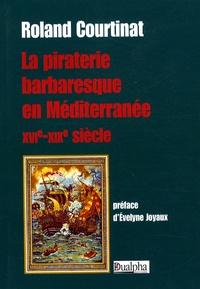 Roland Courtinat - La piraterie barbaresque en Méditerranée - XVIe-XIXe siècle.