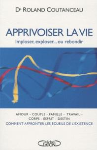Apprivoiser la vie- Imploser, exploser... ou rebondir - Roland Coutanceau |